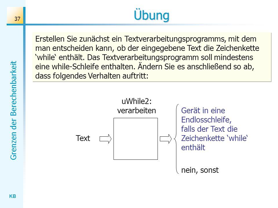 KB Grenzen der Berechenbarkeit 37 Übung uWhile2: verarbeiten Text Gerät in eine Endlosschleife, falls der Text die Zeichenkette while enthält nein, so