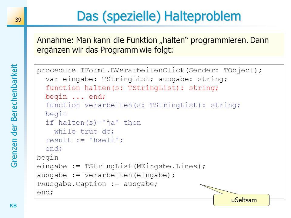 KB Grenzen der Berechenbarkeit 39 Das (spezielle) Halteproblem Annahme: Man kann die Funktion halten programmieren. Dann ergänzen wir das Programm wie