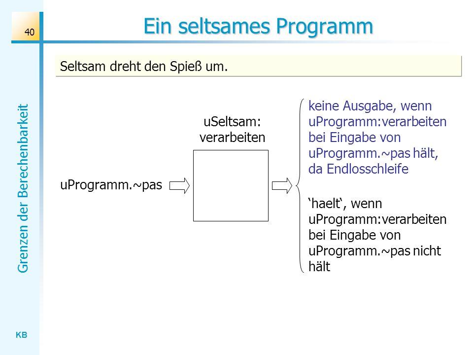 KB Grenzen der Berechenbarkeit 40 Ein seltsames Programm uSeltsam: verarbeiten uProgramm.~pas keine Ausgabe, wenn uProgramm:verarbeiten bei Eingabe vo
