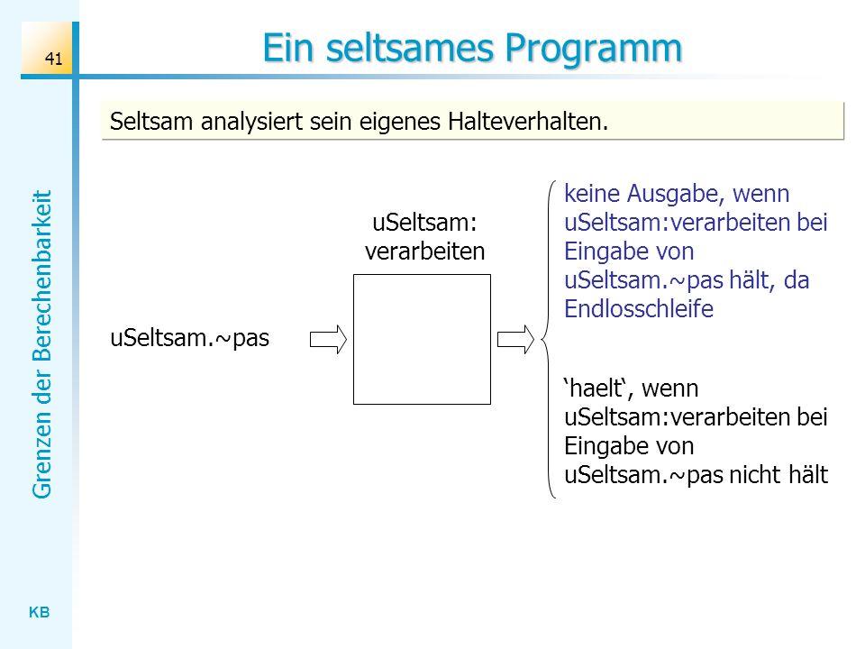 KB Grenzen der Berechenbarkeit 41 Ein seltsames Programm uSeltsam: verarbeiten uSeltsam.~pas keine Ausgabe, wenn uSeltsam:verarbeiten bei Eingabe von