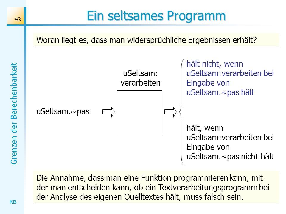 KB Grenzen der Berechenbarkeit 43 Ein seltsames Programm uSeltsam: verarbeiten uSeltsam.~pas hält nicht, wenn uSeltsam:verarbeiten bei Eingabe von uSe