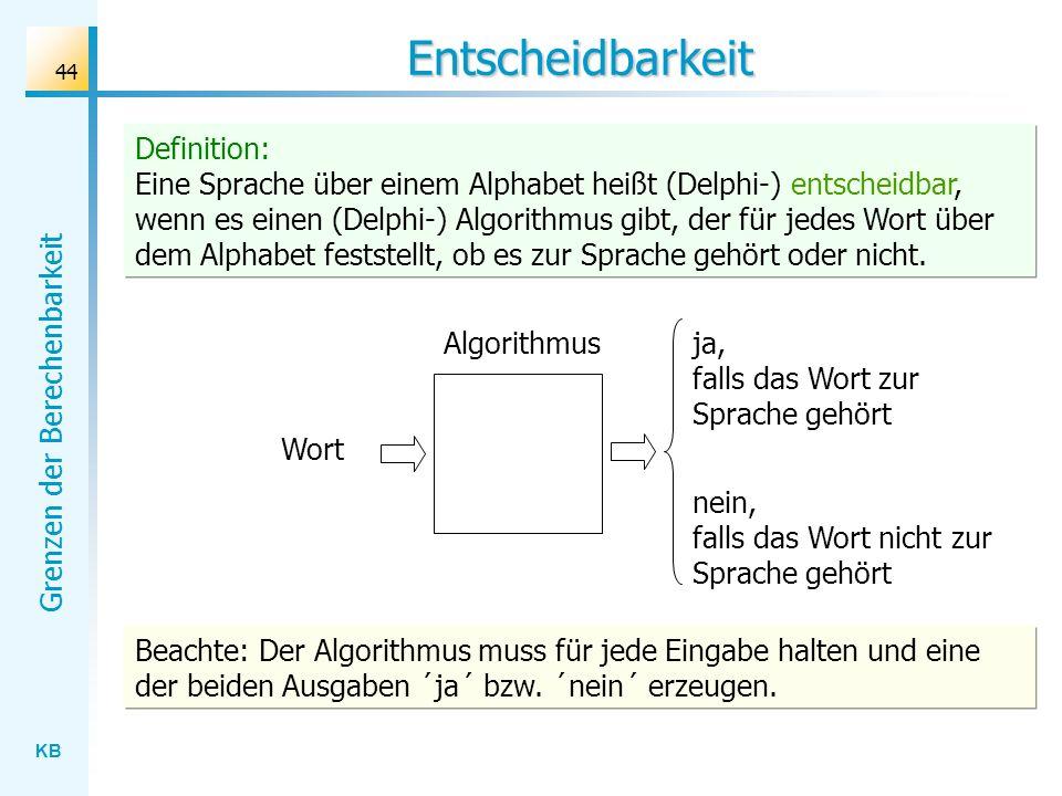 KB Grenzen der Berechenbarkeit 44 Entscheidbarkeit Algorithmus Wort ja, falls das Wort zur Sprache gehört nein, falls das Wort nicht zur Sprache gehör