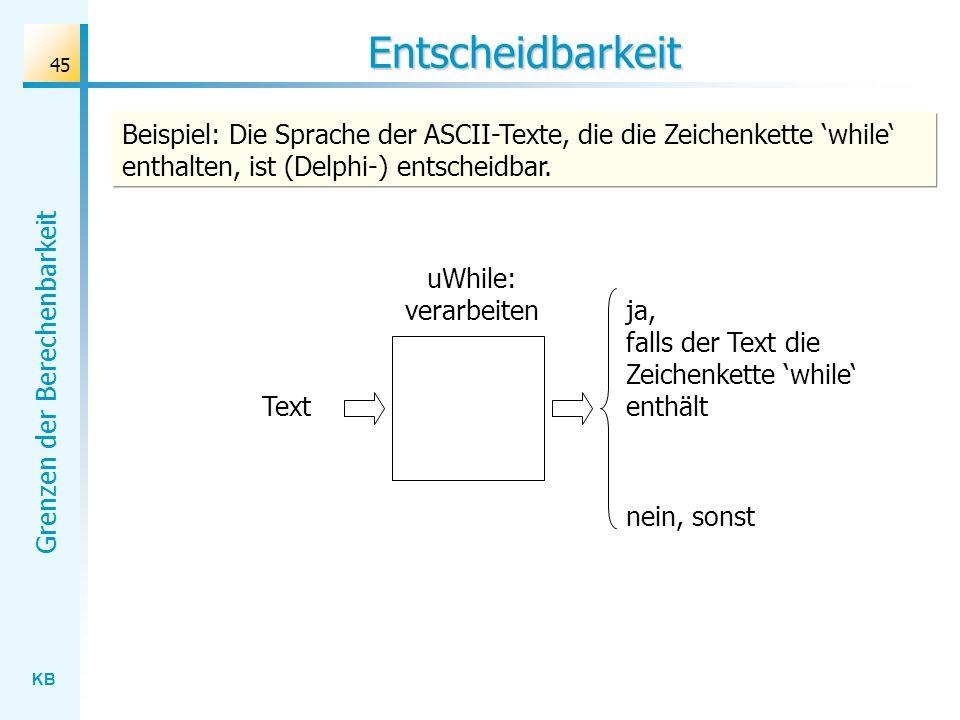 KB Grenzen der Berechenbarkeit 45 Entscheidbarkeit uWhile: verarbeiten Text ja, falls der Text die Zeichenkette while enthält nein, sonst Beispiel: Di