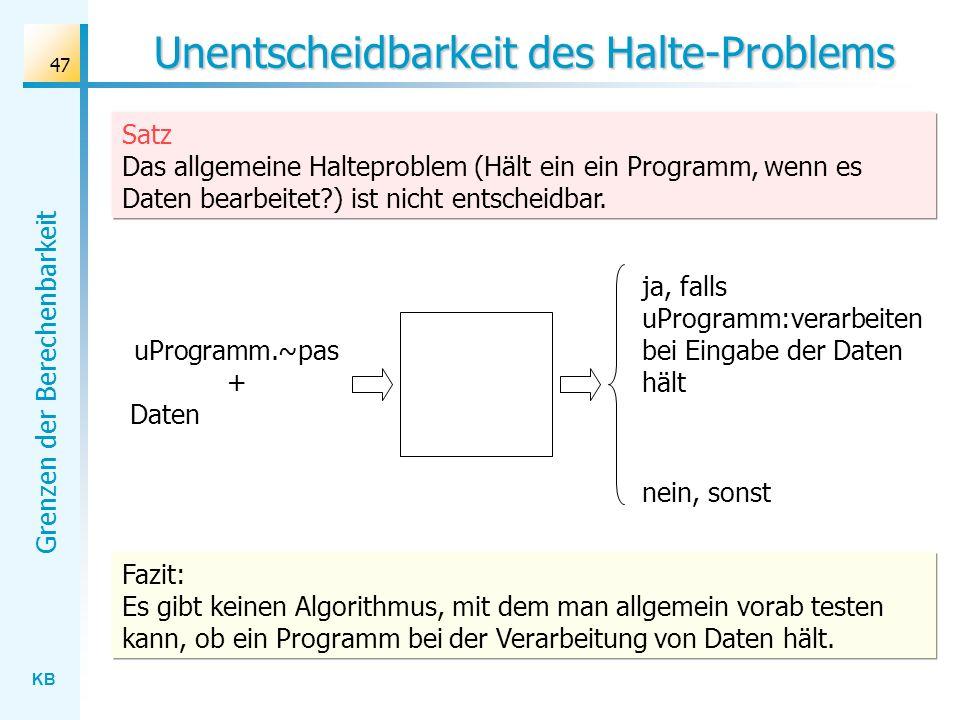 KB Grenzen der Berechenbarkeit 47 Unentscheidbarkeit des Halte-Problems Satz Das allgemeine Halteproblem (Hält ein ein Programm, wenn es Daten bearbei