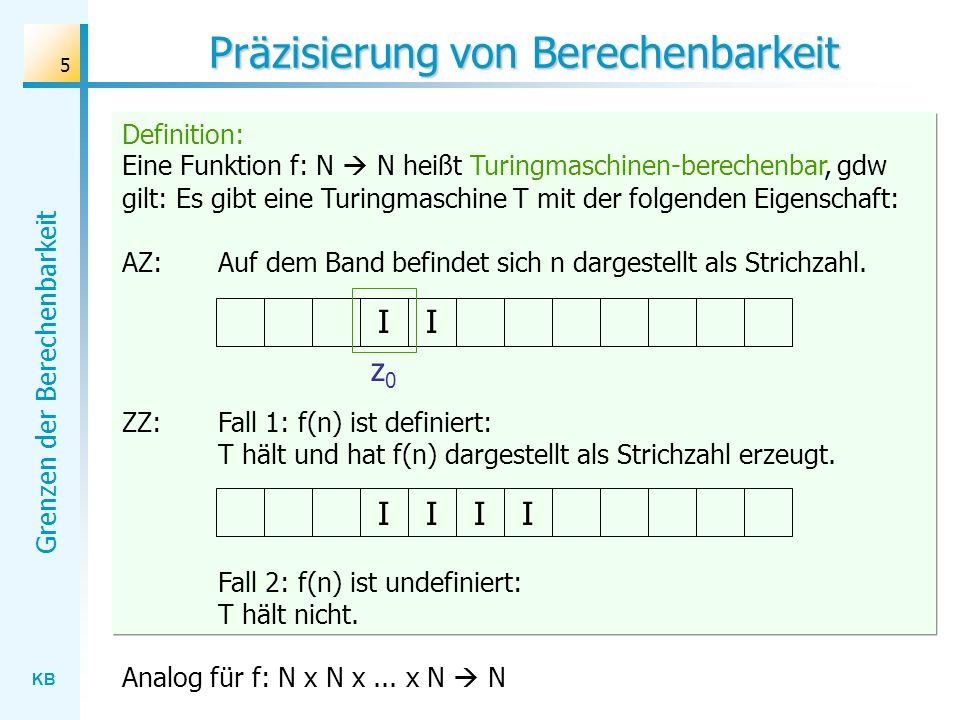 KB Grenzen der Berechenbarkeit 26 Rado´sche Sigma-Funktion Man zeigt zunächst, dass es eine Turingmaschine T n mit n Zuständen gibt, der auf einem leeren Band eine Baumstammreihe mit genau n Baumstämmen erzeugt: AZ: ZZ: I I z0z0 T2:T2: Man zeigt anschließend, dass es eine Turingmaschine T V mit 5 Zuständen gibt, der eine gegebene, beliebig lange Baumstammreihe verdoppelt: AZ: ZZ: I I z0z0 TV:TV: II II
