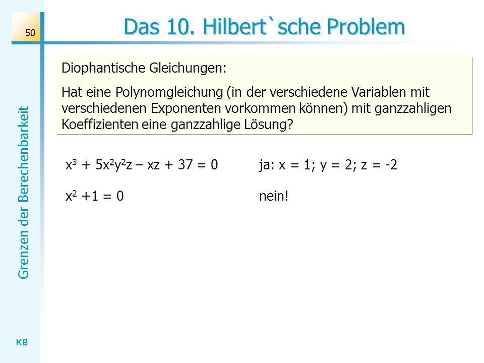 KB Grenzen der Berechenbarkeit 50 Das 10. Hilbert`sche Problem Diophantische Gleichungen: Hat eine Polynomgleichung (in der verschiedene Variablen mit
