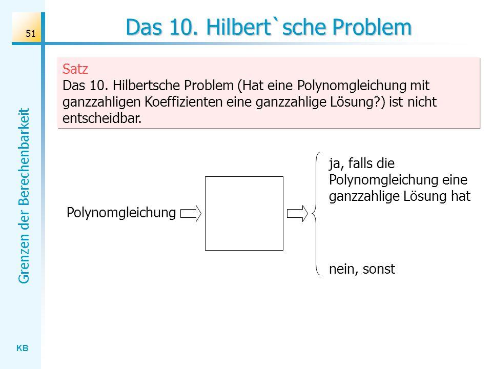 KB Grenzen der Berechenbarkeit 51 Das 10. Hilbert`sche Problem Polynomgleichung ja, falls die Polynomgleichung eine ganzzahlige Lösung hat nein, sonst
