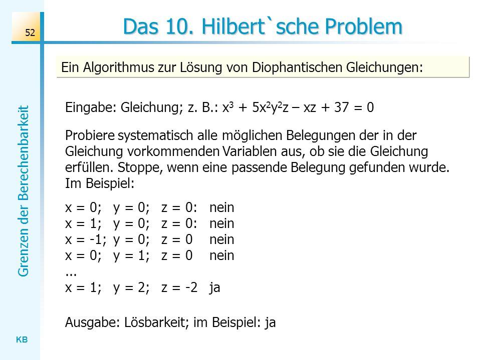 KB Grenzen der Berechenbarkeit 52 Das 10. Hilbert`sche Problem Ein Algorithmus zur Lösung von Diophantischen Gleichungen: Eingabe: Gleichung; z. B.: x