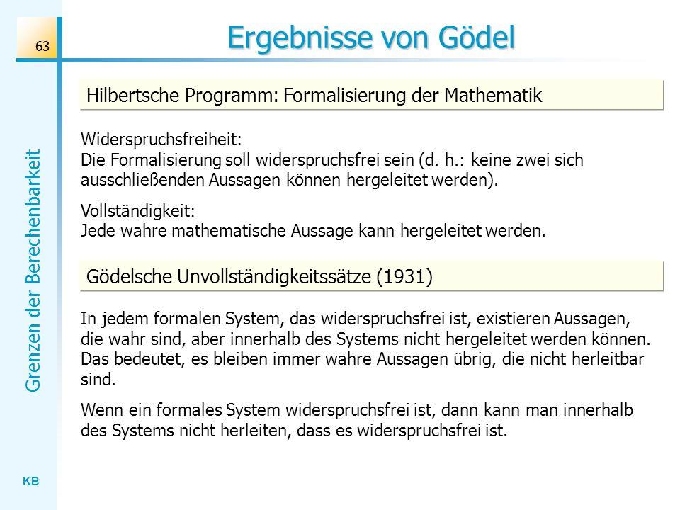 KB Grenzen der Berechenbarkeit 63 Ergebnisse von Gödel In jedem formalen System, das widerspruchsfrei ist, existieren Aussagen, die wahr sind, aber in