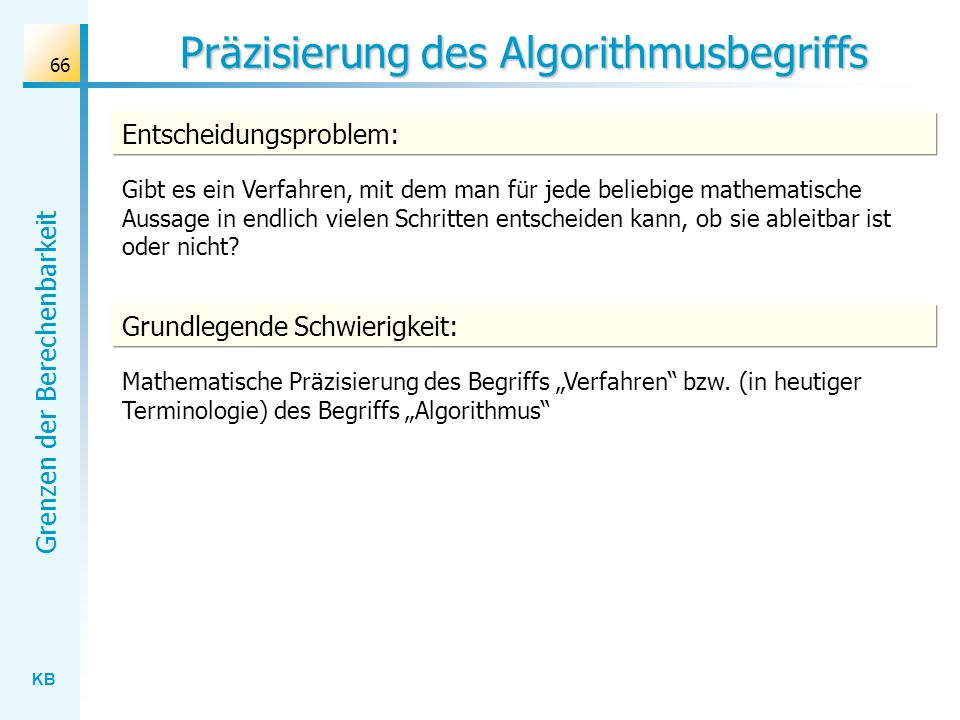KB Grenzen der Berechenbarkeit 66 Präzisierung des Algorithmusbegriffs Gibt es ein Verfahren, mit dem man für jede beliebige mathematische Aussage in