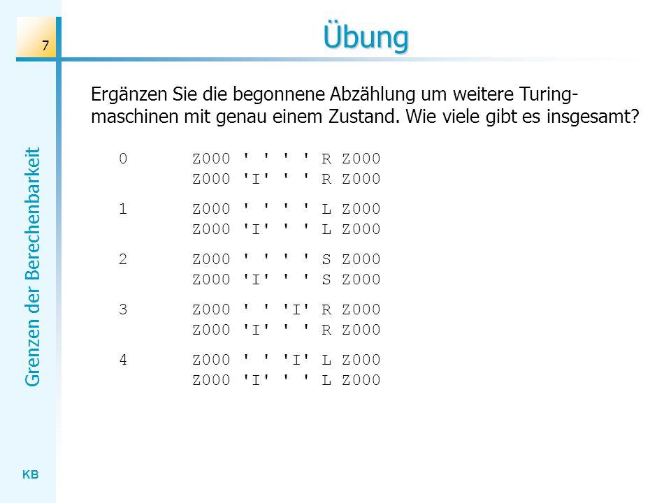 KB Grenzen der Berechenbarkeit 7 Übung Ergänzen Sie die begonnene Abzählung um weitere Turing- maschinen mit genau einem Zustand. Wie viele gibt es in