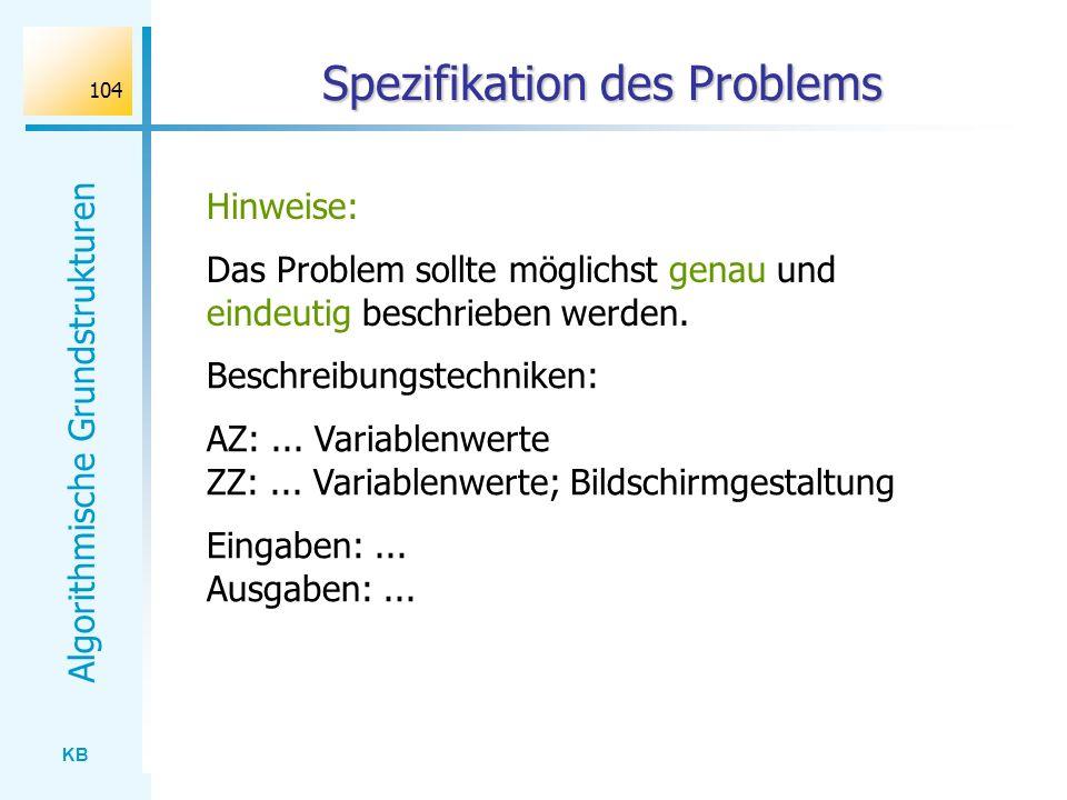 KB Algorithmische Grundstrukturen 104 Spezifikation des Problems Hinweise: Das Problem sollte möglichst genau und eindeutig beschrieben werden. Beschr