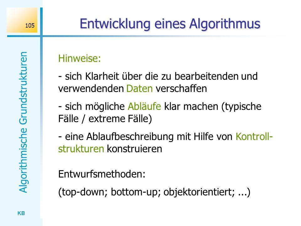 KB Algorithmische Grundstrukturen 105 Entwicklung eines Algorithmus Hinweise: - sich Klarheit über die zu bearbeitenden und verwendenden Daten verscha
