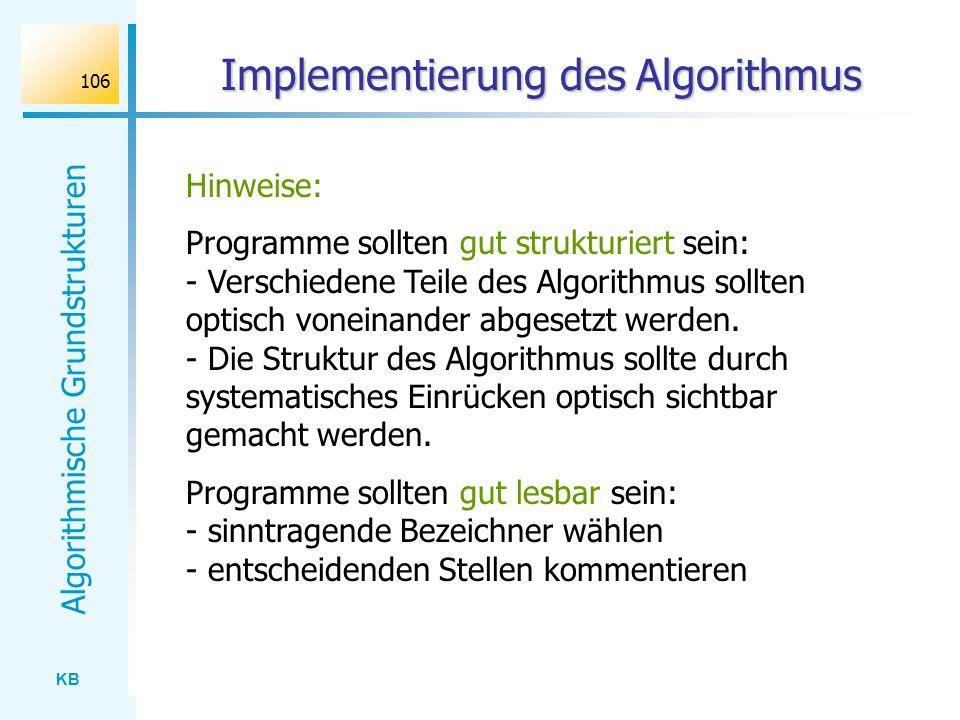 KB Algorithmische Grundstrukturen 106 Implementierung des Algorithmus Hinweise: Programme sollten gut strukturiert sein: - Verschiedene Teile des Algo