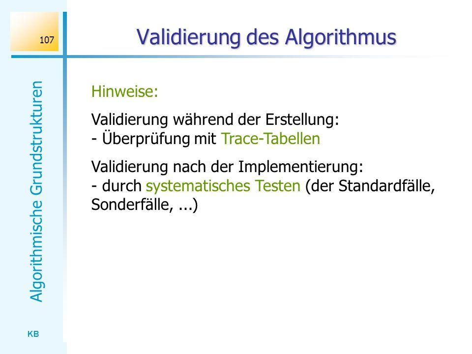 KB Algorithmische Grundstrukturen 107 Validierung des Algorithmus Hinweise: Validierung während der Erstellung: - Überprüfung mit Trace-Tabellen Valid