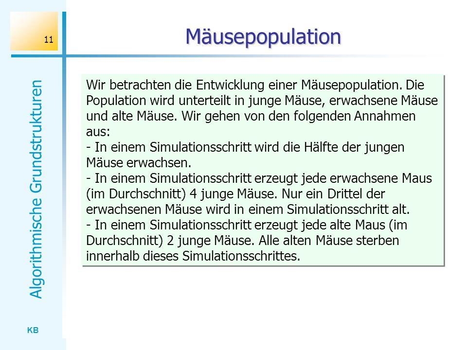 KB Algorithmische Grundstrukturen 11 Mäusepopulation Wir betrachten die Entwicklung einer Mäusepopulation. Die Population wird unterteilt in junge Mäu