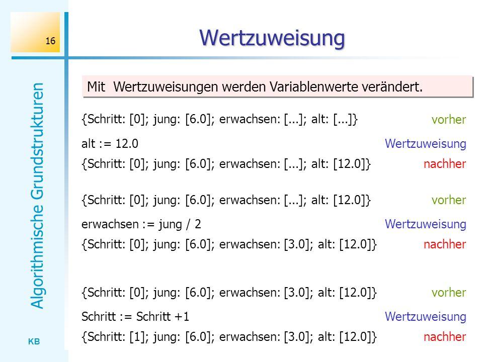 KB Algorithmische Grundstrukturen 16 Wertzuweisung alt := 12.0 vorher Wertzuweisung {Schritt: [0]; jung: [6.0]; erwachsen: [...]; alt: [...]} nachher{