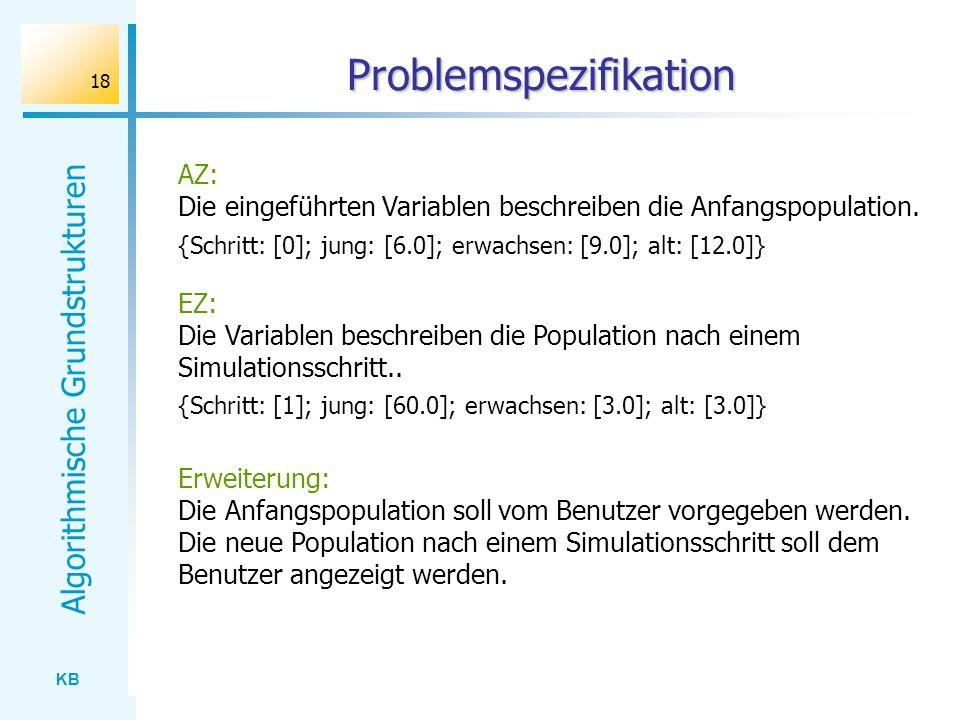 KB Algorithmische Grundstrukturen 18 Problemspezifikation AZ: Die eingeführten Variablen beschreiben die Anfangspopulation. {Schritt: [0]; jung: [6.0]