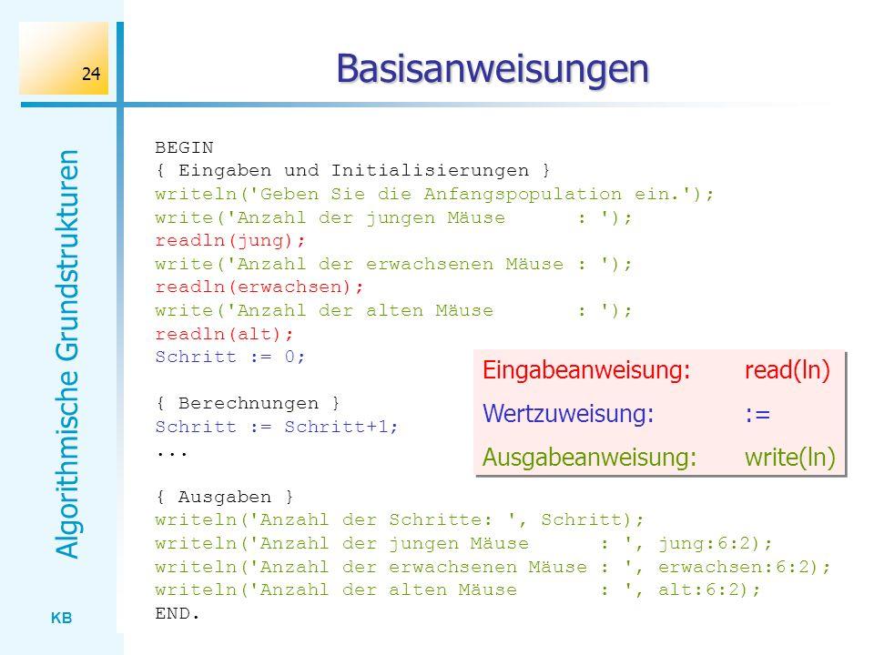 KB Algorithmische Grundstrukturen 24 Basisanweisungen BEGIN { Eingaben und Initialisierungen } writeln('Geben Sie die Anfangspopulation ein.'); write(