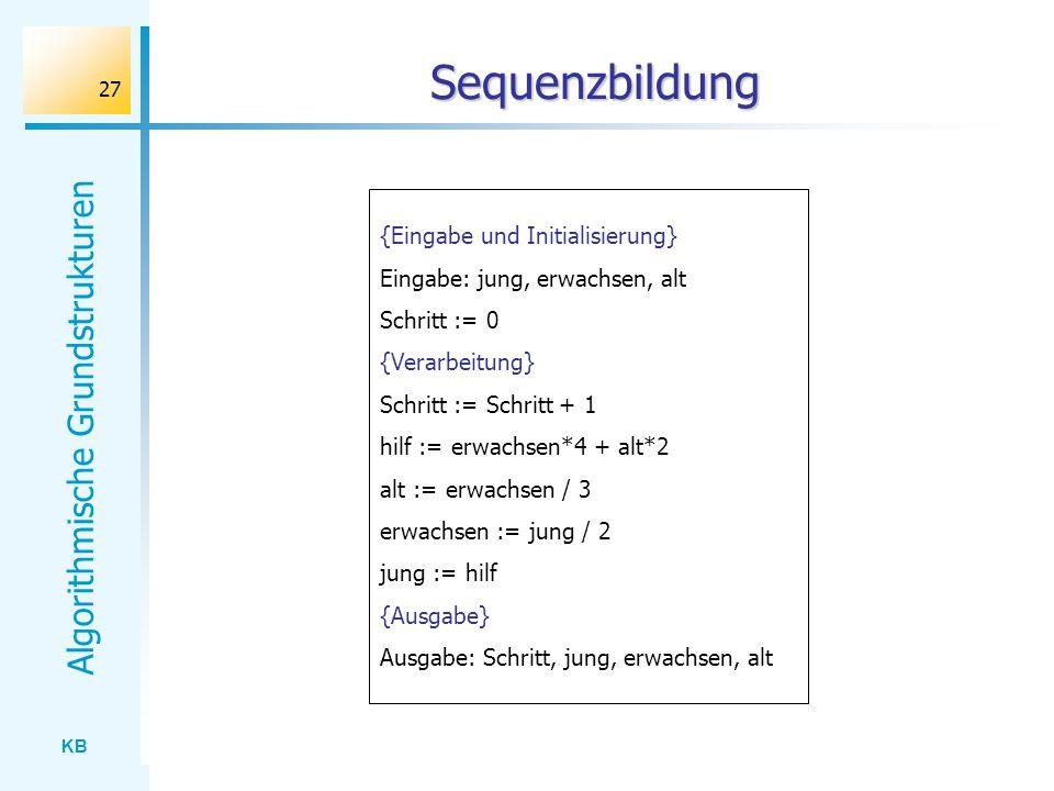KB Algorithmische Grundstrukturen 27 Sequenzbildung {Eingabe und Initialisierung} Eingabe: jung, erwachsen, alt Schritt := 0 {Verarbeitung} Schritt :=
