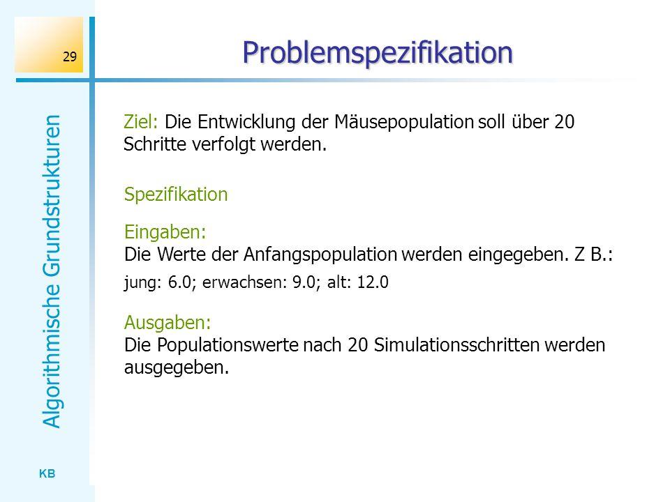 KB Algorithmische Grundstrukturen 29 Problemspezifikation Ziel: Die Entwicklung der Mäusepopulation soll über 20 Schritte verfolgt werden. Spezifikati