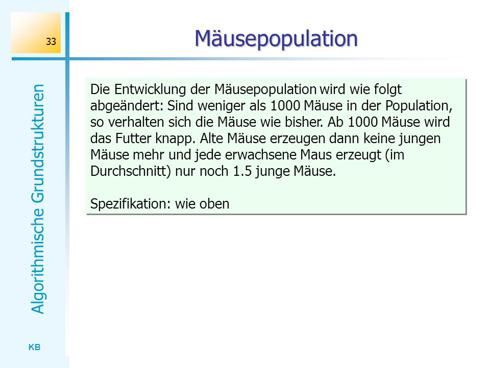 KB Algorithmische Grundstrukturen 33 Mäusepopulation Schritt < 100 Die Entwicklung der Mäusepopulation wird wie folgt abgeändert: Sind weniger als 100