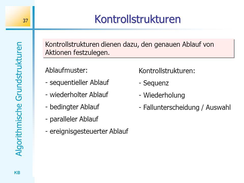 KB Algorithmische Grundstrukturen 37 Kontrollstrukturen Kontrollstrukturen dienen dazu, den genauen Ablauf von Aktionen festzulegen. Ablaufmuster: - s