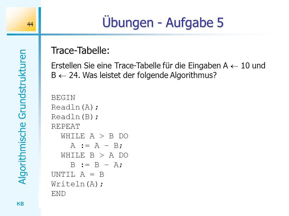 KB Algorithmische Grundstrukturen 44 Übungen - Aufgabe 5 Trace-Tabelle: Erstellen Sie eine Trace-Tabelle für die Eingaben A 10 und B 24. Was leistet d