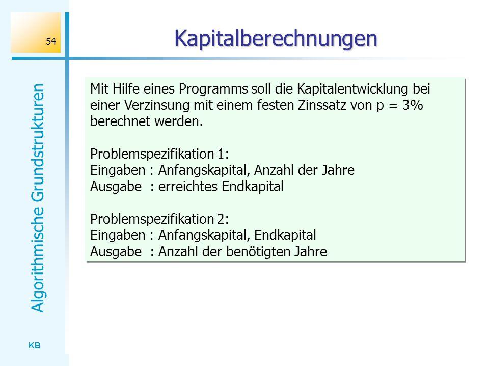 KB Algorithmische Grundstrukturen 54 Kapitalberechnungen Mit Hilfe eines Programms soll die Kapitalentwicklung bei einer Verzinsung mit einem festen Z