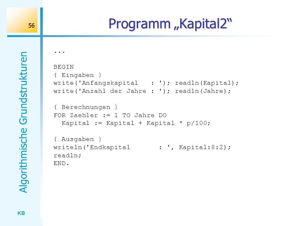 KB Algorithmische Grundstrukturen 56 Programm Kapital2... BEGIN { Eingaben } write('Anfangskapital : '); readln(Kapital); write('Anzahl der Jahre : ')