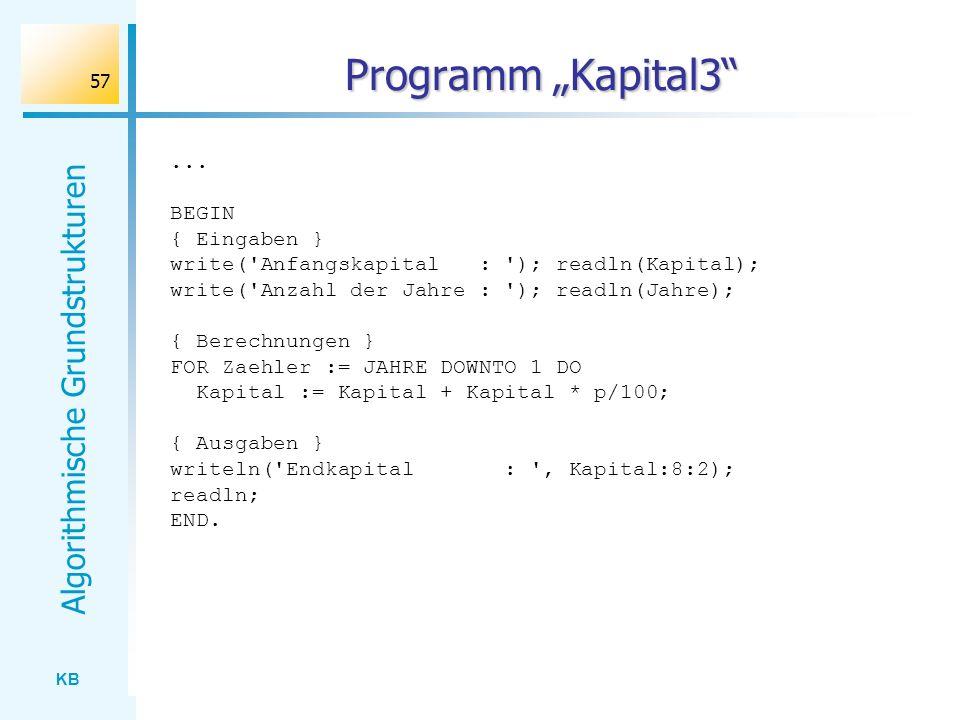 KB Algorithmische Grundstrukturen 57 Programm Kapital3... BEGIN { Eingaben } write('Anfangskapital : '); readln(Kapital); write('Anzahl der Jahre : ')