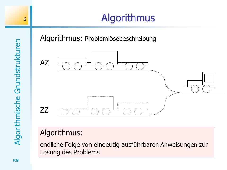 KB Algorithmische Grundstrukturen 6 Algorithmus AZ ZZ Algorithmus: Problemlösebeschreibung Algorithmus: endliche Folge von eindeutig ausführbaren Anwe