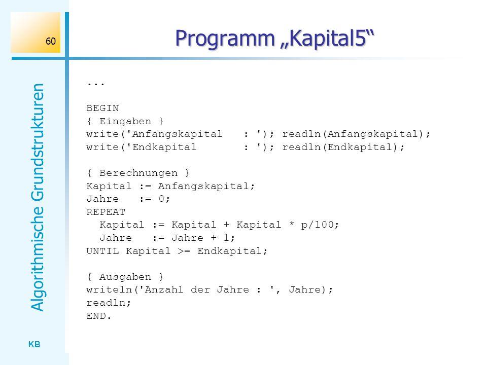 KB Algorithmische Grundstrukturen 60 Programm Kapital5... BEGIN { Eingaben } write('Anfangskapital : '); readln(Anfangskapital); write('Endkapital : '