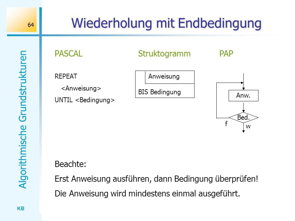 KB Algorithmische Grundstrukturen 64 Wiederholung mit Endbedingung REPEAT UNTIL PASCAL Anweisung BIS Bedingung StruktogrammPAP Bed. Anw. w f Beachte: