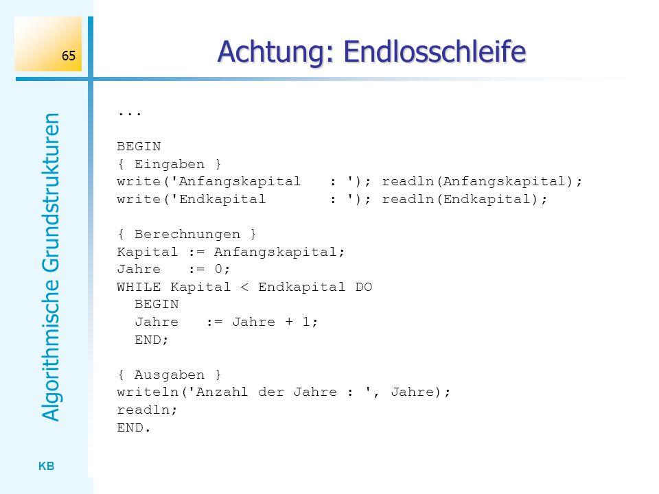 KB Algorithmische Grundstrukturen 65 Achtung: Endlosschleife... BEGIN { Eingaben } write('Anfangskapital : '); readln(Anfangskapital); write('Endkapit