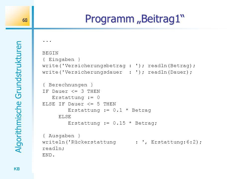 KB Algorithmische Grundstrukturen 68 Programm Beitrag1... BEGIN { Eingaben } write('Versicherungsbetrag : '); readln(Betrag); write('Versicherungsdaue