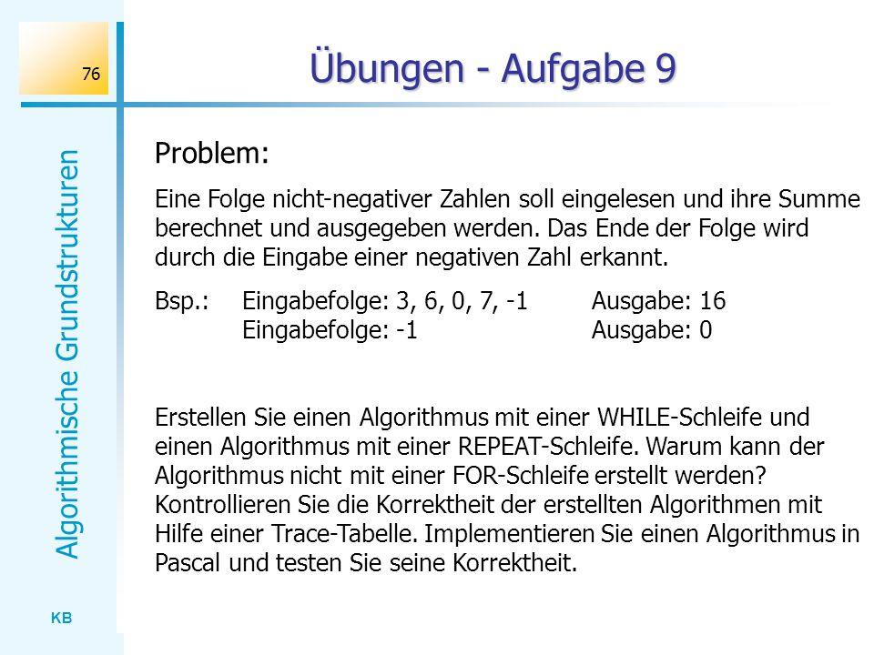 KB Algorithmische Grundstrukturen 76 Übungen - Aufgabe 9 Problem: Eine Folge nicht-negativer Zahlen soll eingelesen und ihre Summe berechnet und ausge
