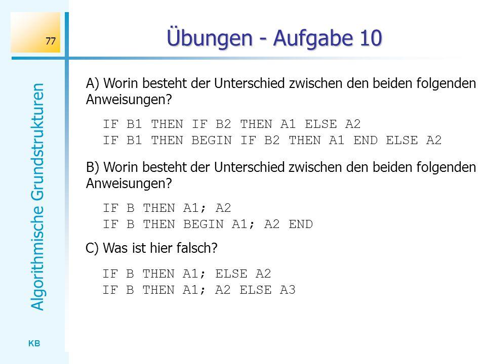 KB Algorithmische Grundstrukturen 77 Übungen - Aufgabe 10 A) Worin besteht der Unterschied zwischen den beiden folgenden Anweisungen? IF B1 THEN IF B2