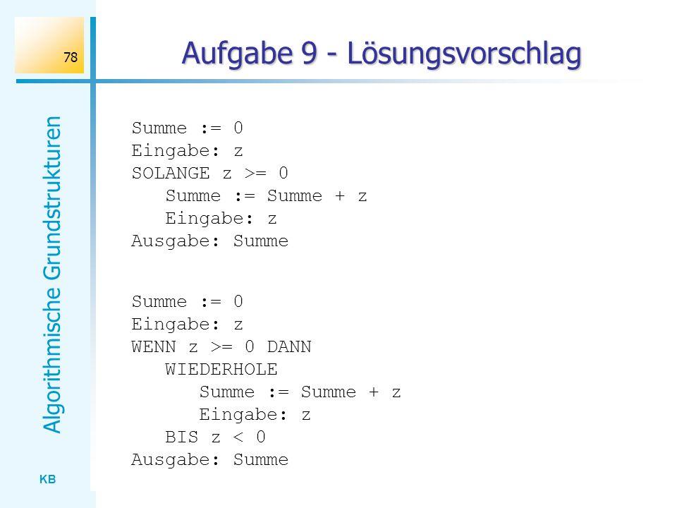 KB Algorithmische Grundstrukturen 78 Aufgabe 9 - Lösungsvorschlag Summe := 0 Eingabe: z SOLANGE z >= 0 Summe := Summe + z Eingabe: z Ausgabe: Summe Su
