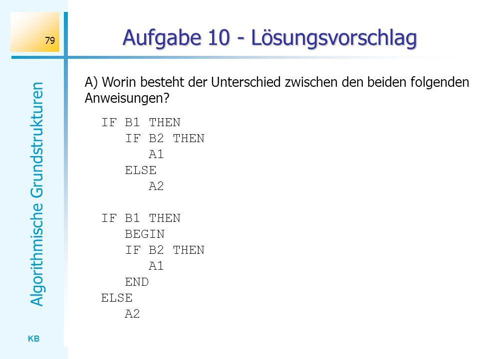 KB Algorithmische Grundstrukturen 79 Aufgabe 10 - Lösungsvorschlag A) Worin besteht der Unterschied zwischen den beiden folgenden Anweisungen? IF B1 T