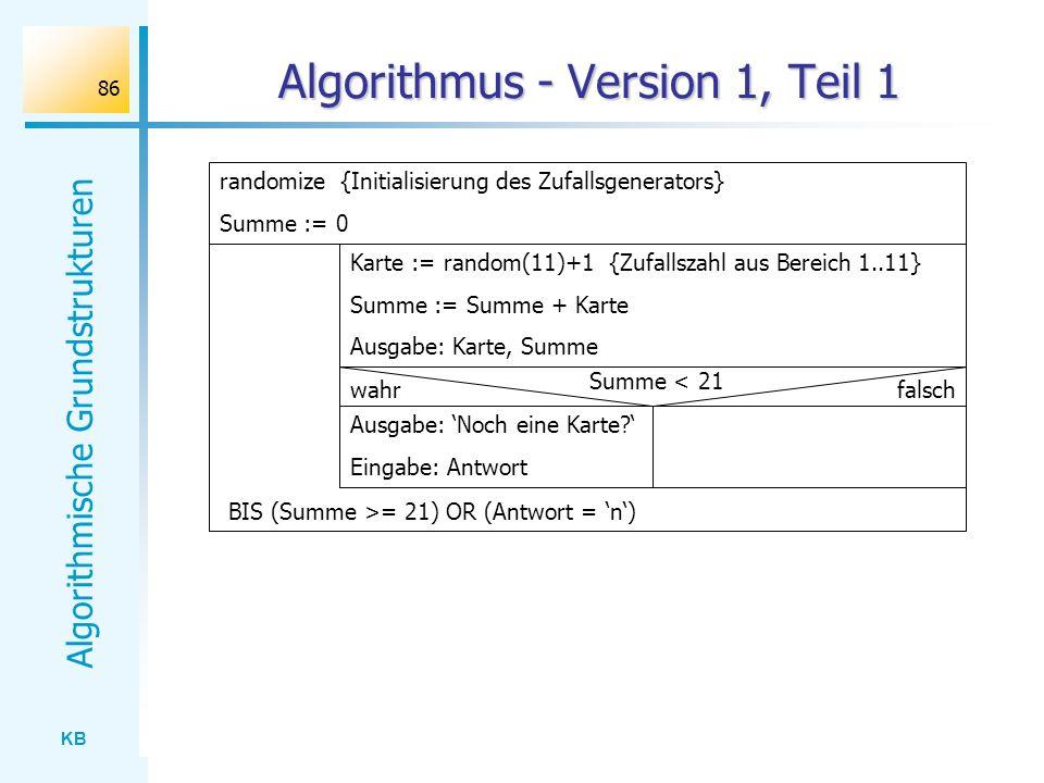 KB Algorithmische Grundstrukturen 86 Algorithmus - Version 1, Teil 1 Karte := random(11)+1 {Zufallszahl aus Bereich 1..11} Summe := Summe + Karte Ausg