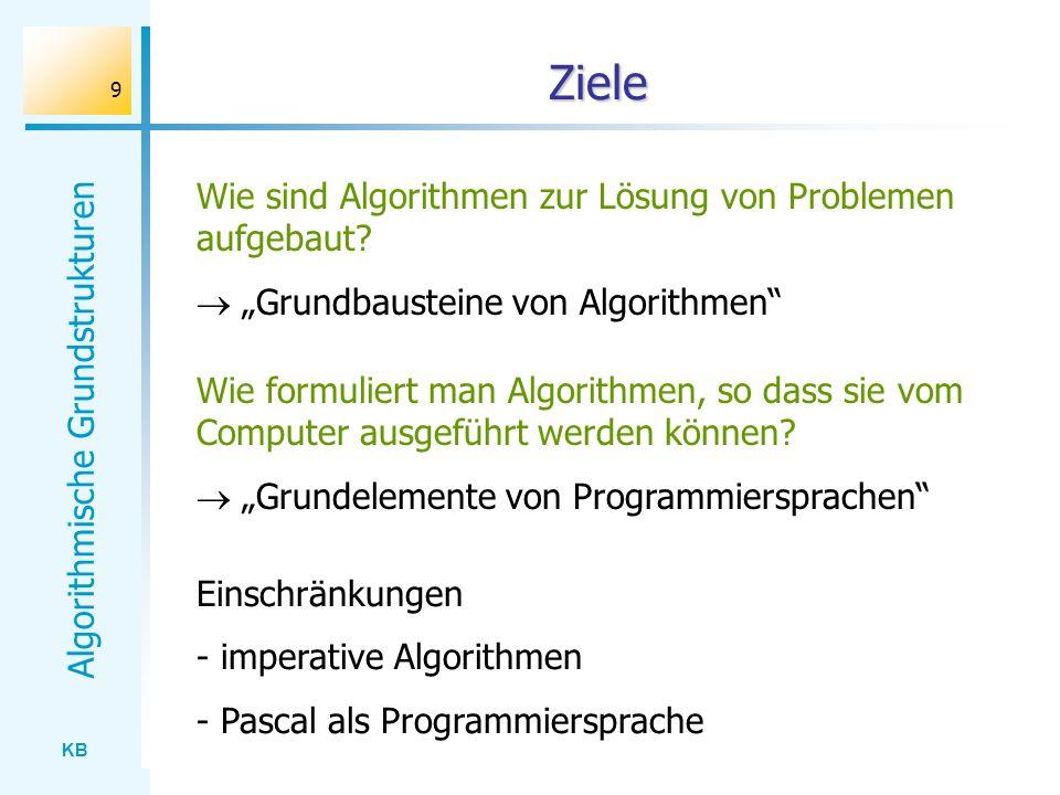KB Algorithmische Grundstrukturen 9 Ziele Wie sind Algorithmen zur Lösung von Problemen aufgebaut? Grundbausteine von Algorithmen Wie formuliert man A