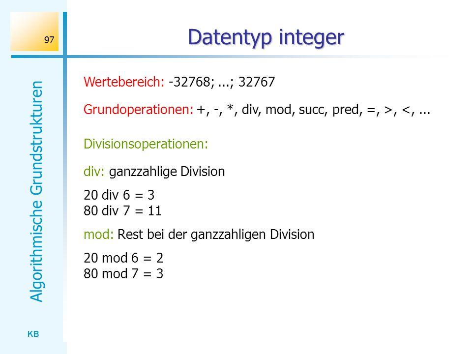 KB Algorithmische Grundstrukturen 97 Datentyp integer Wertebereich: -32768;...; 32767 Grundoperationen: +, -, *, div, mod, succ, pred, =, >, <,... Div