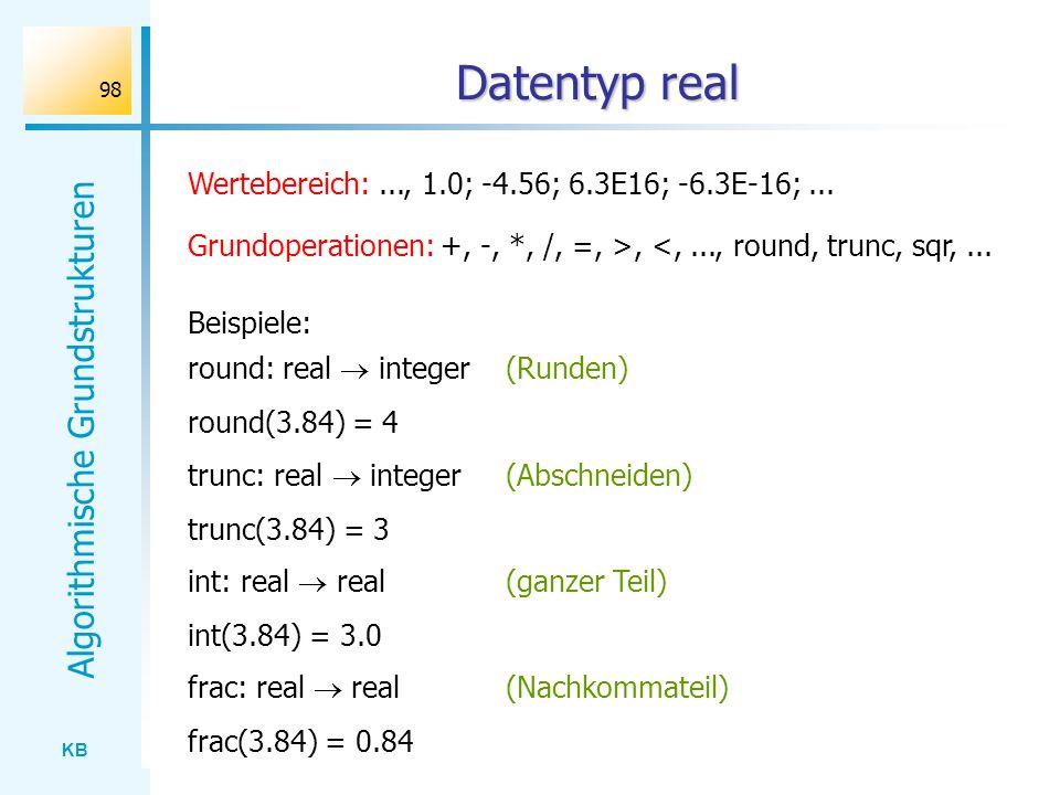 KB Algorithmische Grundstrukturen 98 Datentyp real Wertebereich:..., 1.0; -4.56; 6.3E16; -6.3E-16;... Grundoperationen: +, -, *, /, =, >, <,..., round