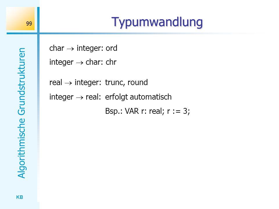 KB Algorithmische Grundstrukturen 99 Typumwandlung integer real: erfolgt automatisch Bsp.: VAR r: real; r := 3; real integer: trunc, round char intege