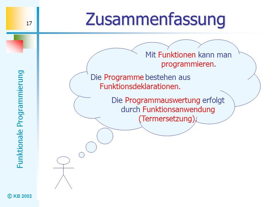 © KB 2002 Funktionale Programmierung 17 Zusammenfassung Mit Funktionen kann man programmieren. Die Programme bestehen aus Funktionsdeklarationen. Die
