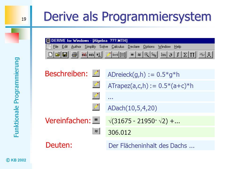 © KB 2002 Funktionale Programmierung 19 Derive als Programmiersystem Beschreiben: ADreieck(g,h) := 0.5*g*h ATrapez(a,c,h) := 0.5*(a+c)*h... ADach(10,5