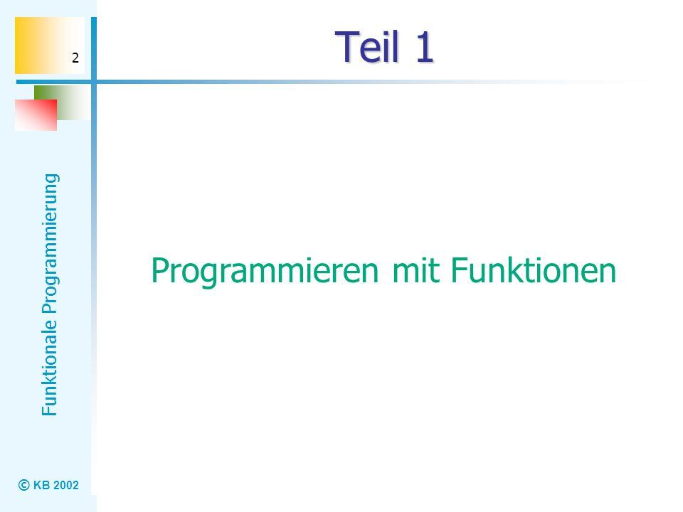 © KB 2002 Funktionale Programmierung 2 Teil 1 Programmieren mit Funktionen