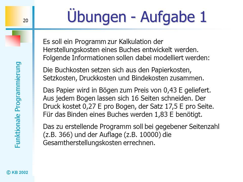 © KB 2002 Funktionale Programmierung 20 Übungen - Aufgabe 1 Es soll ein Programm zur Kalkulation der Herstellungskosten eines Buches entwickelt werden