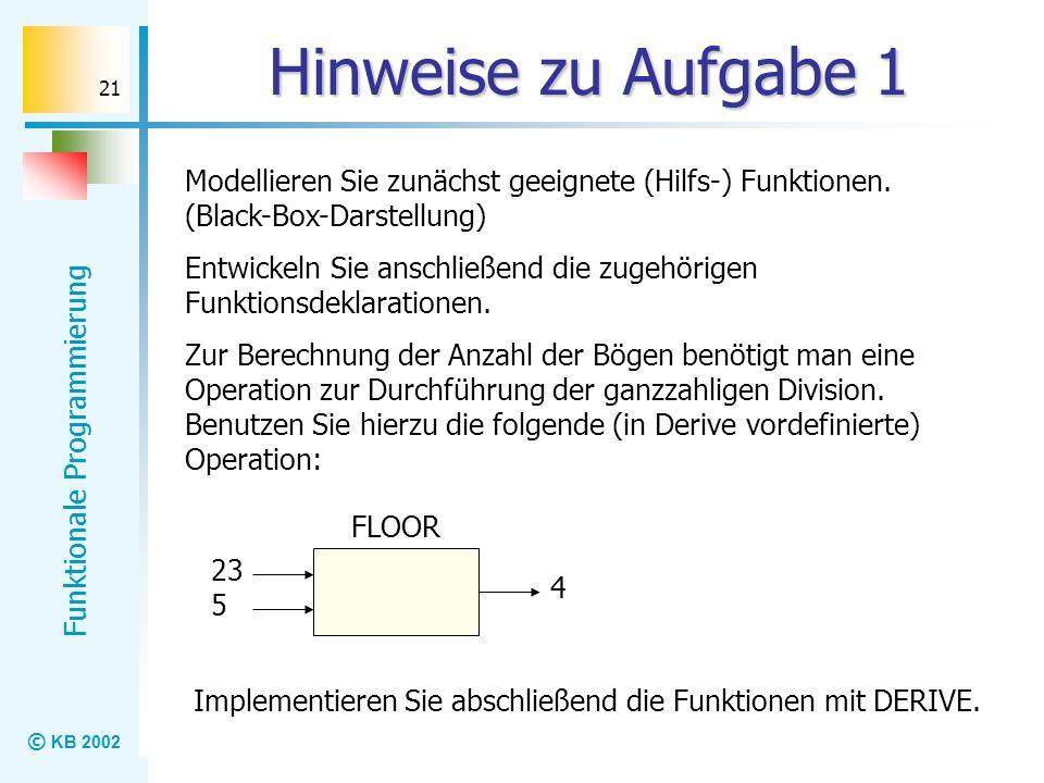 © KB 2002 Funktionale Programmierung 21 Hinweise zu Aufgabe 1 Modellieren Sie zunächst geeignete (Hilfs-) Funktionen. (Black-Box-Darstellung) Entwicke